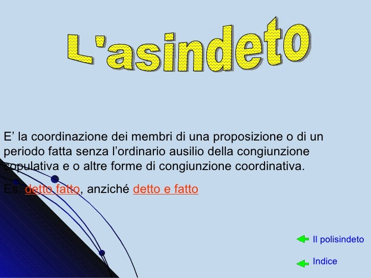 L'asindeto E' la coordinazione dei membri di una proposizione o di un periodo fatta senza l'ordinario ausilio della congiu...