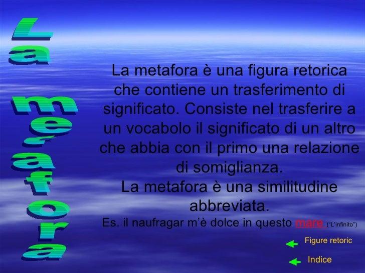 La metafora è una figura retorica che contiene un trasferimento di significato. Consiste nel trasferire a un vocabolo il s...