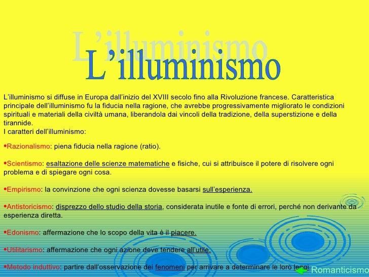 L'illuminismo <ul><li>L'illuminismo si diffuse in Europa dall'inizio del XVIII secolo fino alla Rivoluzione francese. Cara...