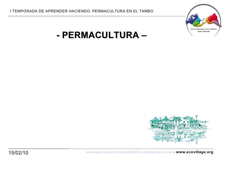 15/02/10 I TEMPORADA DE APRENDER HACIENDO: PERMACULTURA EN EL TAMBO www.permaculturaeneltambo.wordpress.com  - www.ecovill...