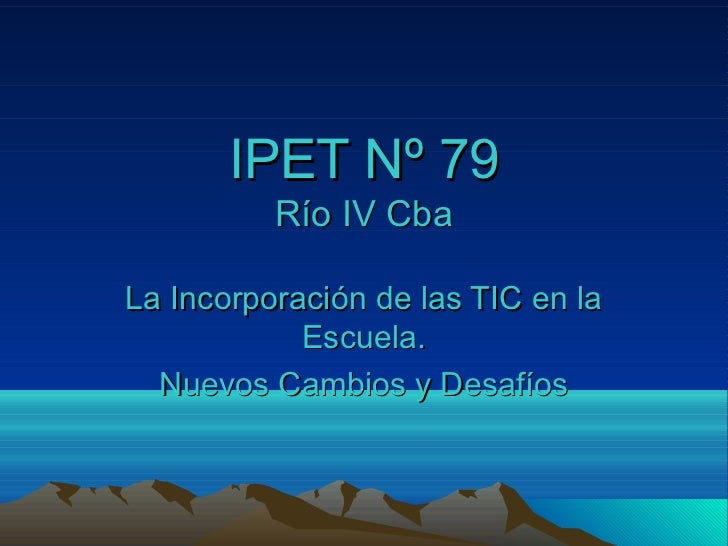 IPET Nº 79          Río IV CbaLa Incorporación de las TIC en la            Escuela.  Nuevos Cambios y Desafíos
