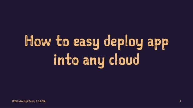 How to easy deploy app into any cloud IPEX Meetup Brno, 9.3.2016 1