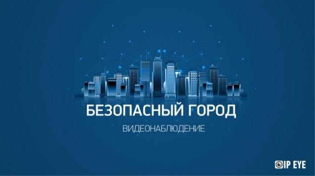 БЕЗОПАСНЫЙ ГОРОД ВИДЕОНАБЛЮДЕНИЕ Современная жизнь требует от безопасности новых решений в масштабах целых городов и даже ...