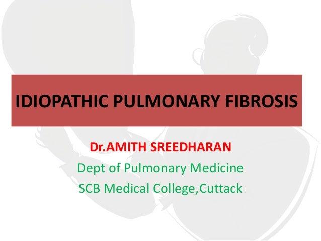 IDIOPATHIC PULMONARY FIBROSIS        Dr.AMITH SREEDHARAN      Dept of Pulmonary Medicine      SCB Medical College,Cuttack