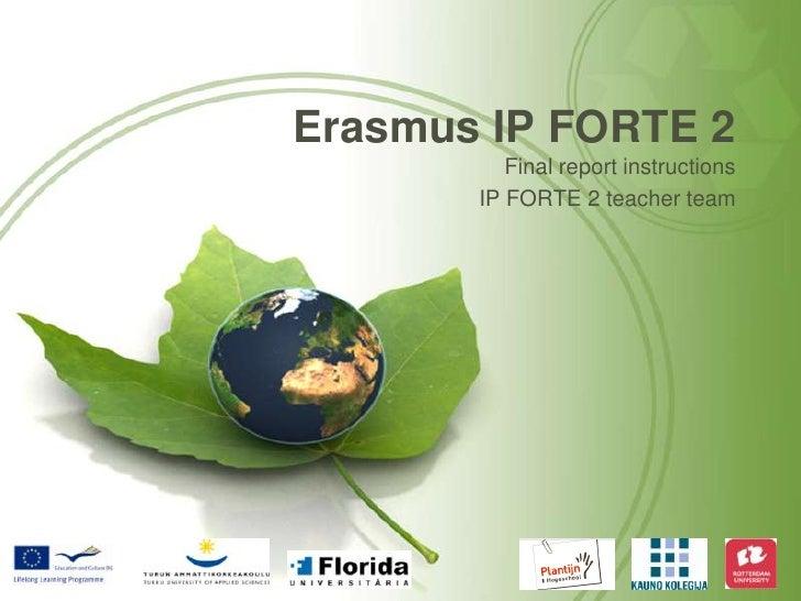 Erasmus IP FORTE 2<br />Final report instructions <br />IP FORTE 2 teacher team<br />
