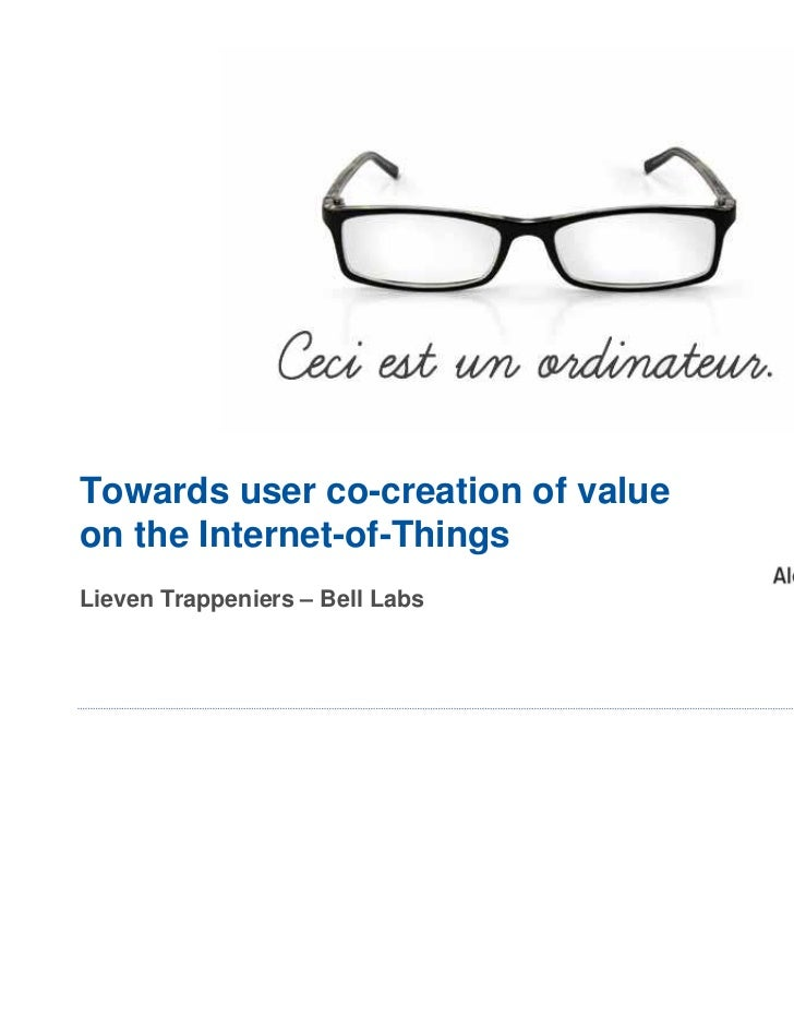 Towards user co-creation of valueon the Internet-of-ThingsLieven Trappeniers – Bell Labs