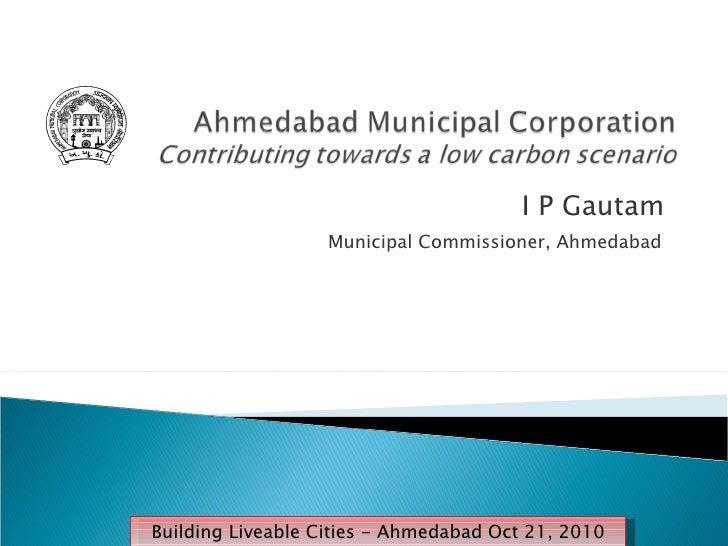 I P Gautam  Municipal Commissioner, Ahmedabad  Building Liveable Cities - Ahmedabad Oct 21, 2010