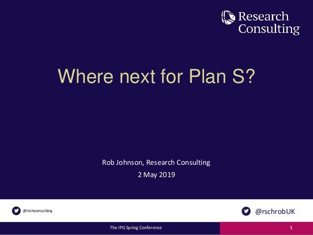 Where next for Plan S? Rob Johnson, Research Consulting 2 May 2019 The IPG Spring Conference 1 @rschrobUK