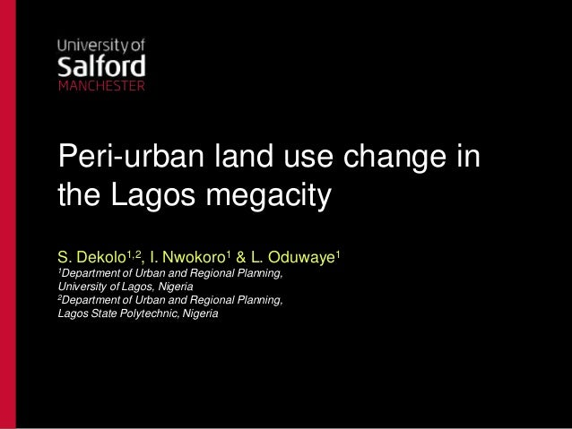 Peri-urban land use change in the Lagos megacity S. Dekolo1,2, I. Nwokoro1 & L. Oduwaye1 1Department  of Urban and Regiona...