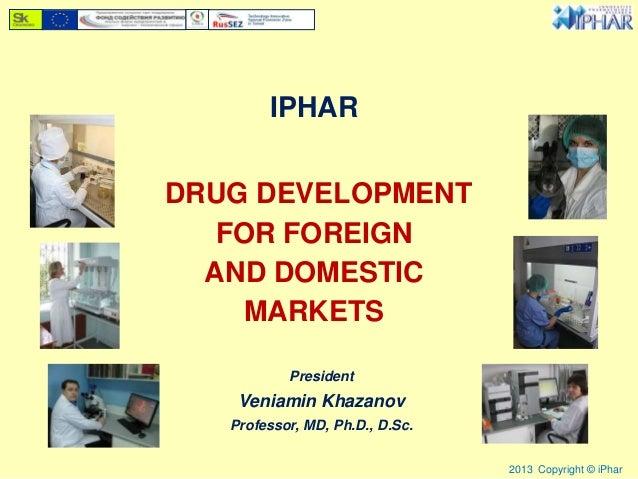 IPHARDRUG DEVELOPMENTFOR FOREIGNAND DOMESTICMARKETS2013 Copyright © iPharPresidentVeniamin KhazanovProfessor, MD, Ph.D., D...