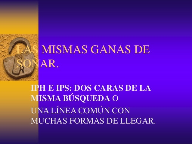 LAS MISMAS GANAS DE SOÑAR. IPH E IPS: DOS CARAS DE LA MISMA BÚSQUEDA O UNA LÍNEA COMÚN CON MUCHAS FORMAS DE LLEGAR.