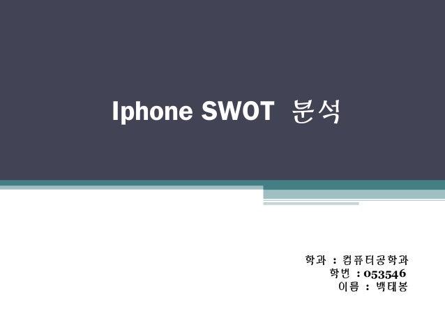 Iphone SWOT 분석 학과 : 컴퓨터공학과 학번 : 053546 이름 : 백태봉