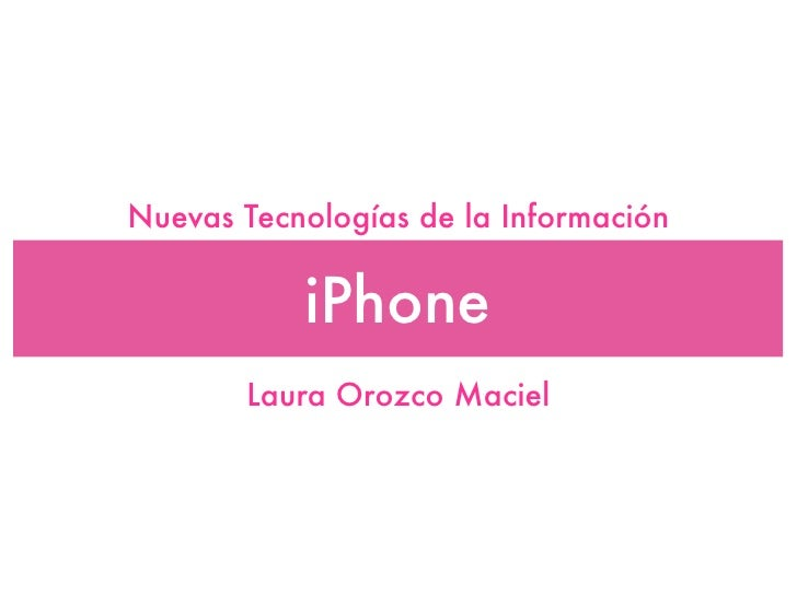 Nuevas Tecnologías de la Información              iPhone        Laura Orozco Maciel