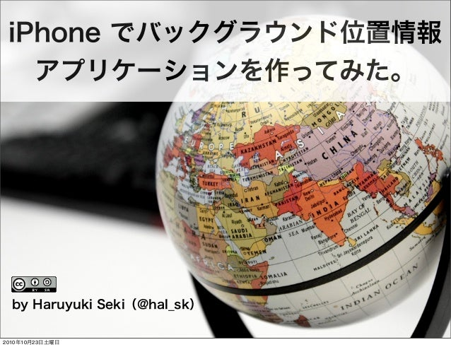 iPhone でバックグラウンド位置情報 アプリケーションを作ってみた。 by Haruyuki Seki(@hal_sk) 2010年10月23日土曜日