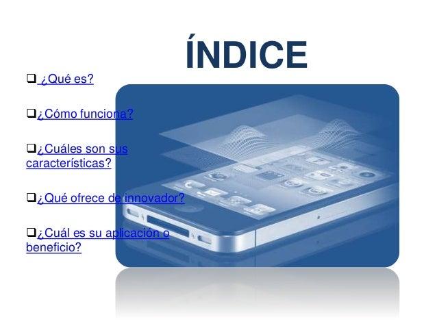 ÍNDICE ¿Qué es? ¿Cómo funciona? ¿Cuáles son sus características? ¿Qué ofrece de innovador? ¿Cuál es su aplicación o b...