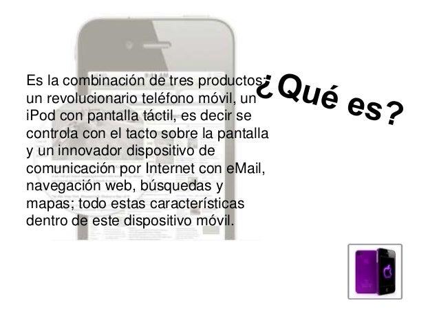 Es la combinación de tres productos: un revolucionario teléfono móvil, un iPod con pantalla táctil, es decir se controla c...