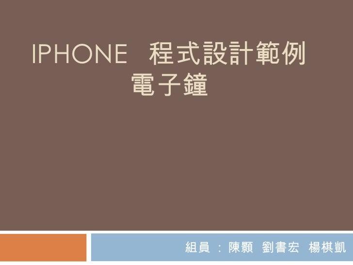 IPHONE  程式設計範例 電子鐘 組員  :  陳顥  劉書宏  楊棋凱