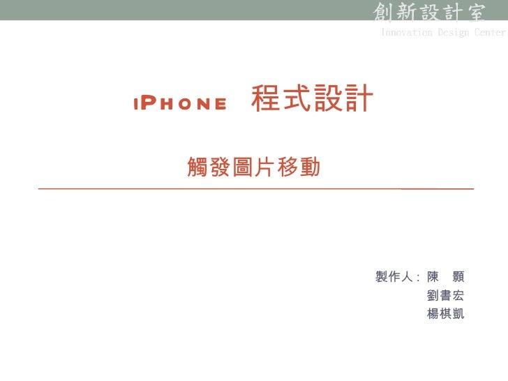 製作人 :  陳 顥 劉書宏 楊棋凱 iPhone  程式設計 觸發圖片移動