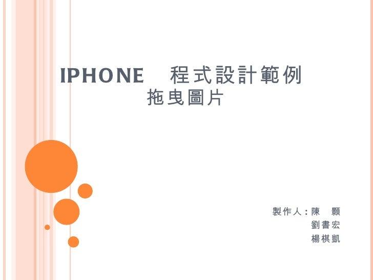 IPHONE  程式設計範例  拖曳圖片 製作人 : 陳 顥 劉書宏 楊棋凱