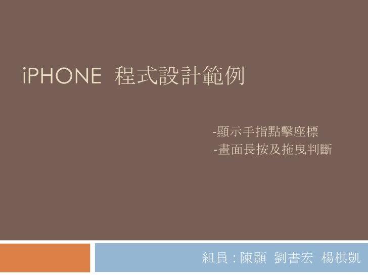 iPHONE 程式設計範例           -顯示手指點擊座標           -畫面長按及拖曳判斷          組員 : 陳顥 劉書宏 楊棋凱