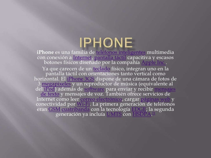 iPhone<br />iPhone es una familia de teléfonos inteligentes multimedia con conexión a Internet, pantalla táctil capacitiva...