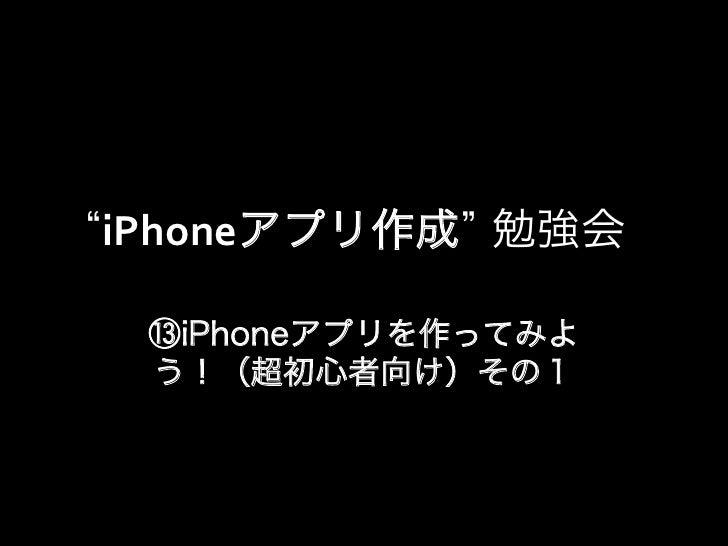 iPhoneアプリ作成 勉強会 ⑬iPhoneアプリを作ってみよ う!(超初心者向け)その1
