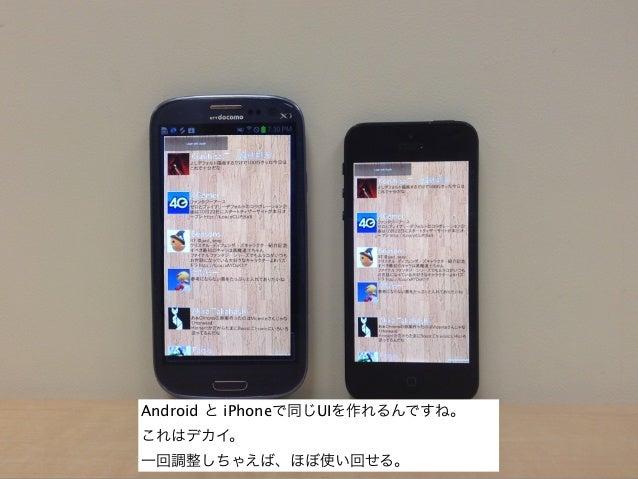 Android と iPhoneで同じUIを作れるんですね。これはデカイ。一回調整しちゃえば、ほぼ使い回せる。
