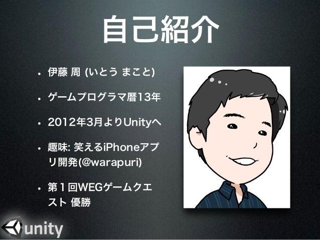自己紹介• 伊藤 周 (いとう まこと)• ゲームプログラマ暦13年• 2012年3月よりUnityへ• 趣味: 笑えるiPhoneアプ リ開発(@warapuri)• 第1回WEGゲームクエ スト 優勝