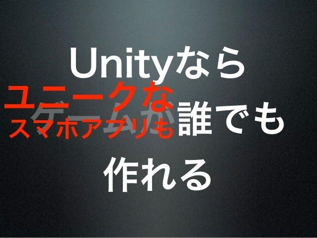 Unityならユニークな ゲームが誰でもスマホアプリも    作れる