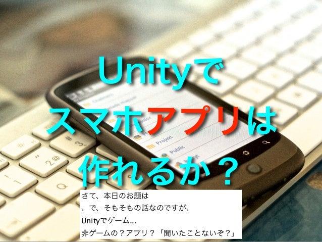 Unityでスマホアプリは作れるか? さて、本日のお題は 、で、そもそもの話なのですが、 Unityでゲーム... 非ゲームの?アプリ?「聞いたことないぞ?」