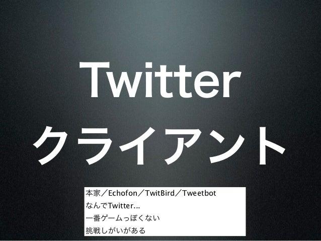Twitterクライアント 本家/Echofon/TwitBird/Tweetbot なんでTwitter... 一番ゲームっぽくない 挑戦しがいがある