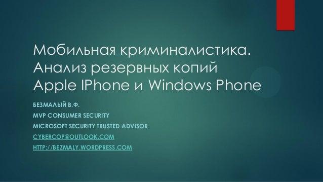 Мобильная криминалистика. Анализ резервных копий Apple IPhone и Windows Phone БЕЗМАЛЫЙ В.Ф. MVP CONSUMER SECURITY MICROSOF...