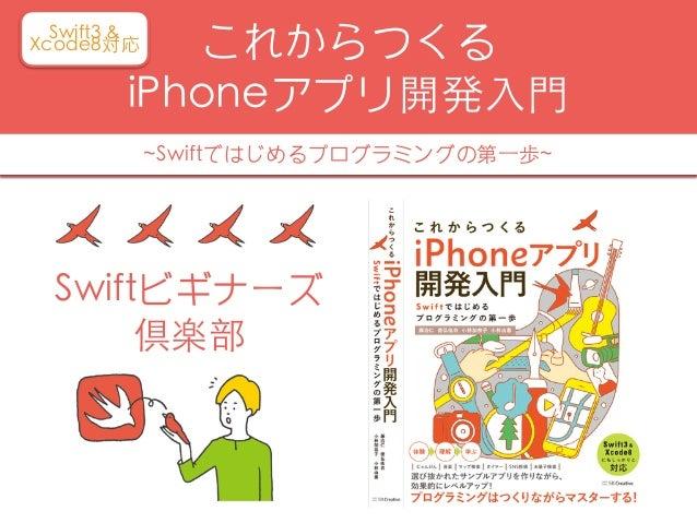 これからつくる iPhoneアプリ開発⼊⾨ ~Swiftではじめるプログラミングの第⼀歩~ Swift3 & Xcode8対応 Swiftビギナーズ 倶楽部