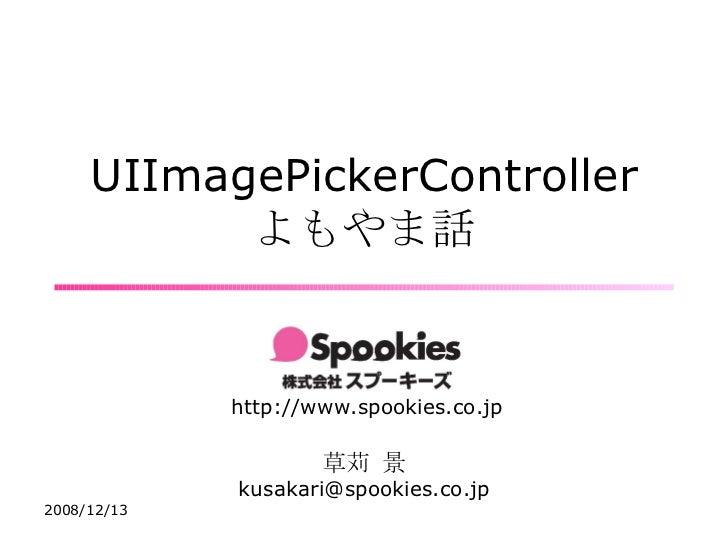 UIImagePickerController よもやま話 http://www.spookies.co.jp 草苅 景 [email_address]