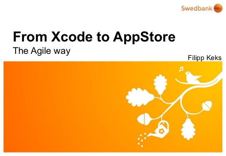 From Xcode to AppStoreThe Agile way                         Filipp Keks© Swedbank