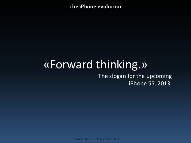 «Forward thinking.»  The slogan for the upcoming  Produced by Cassiel Agrippa © 2014  iPhone 5S, 2013.  the iPhone evoluti...