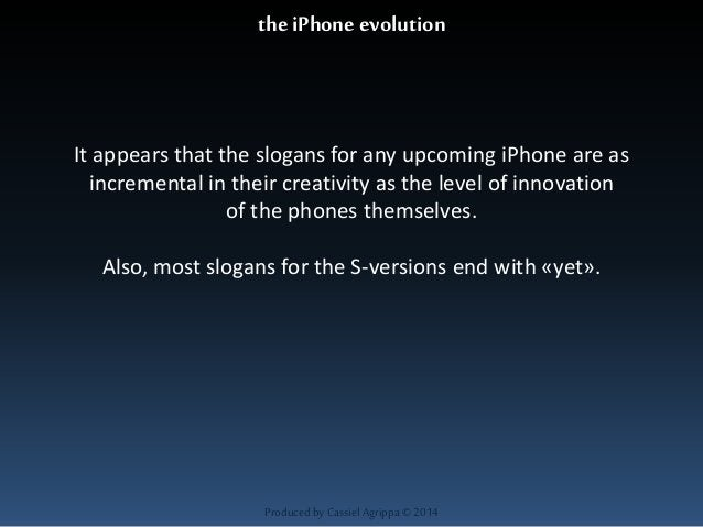 the iPhone evolution  It appears that the slogans for any upcoming iPhone are as  incremental in their creativity as the l...