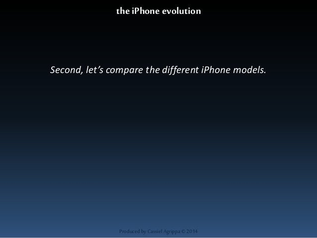 the iPhone evolution  Second, let's compare the different iPhone models.  Produced by Cassiel Agrippa © 2014