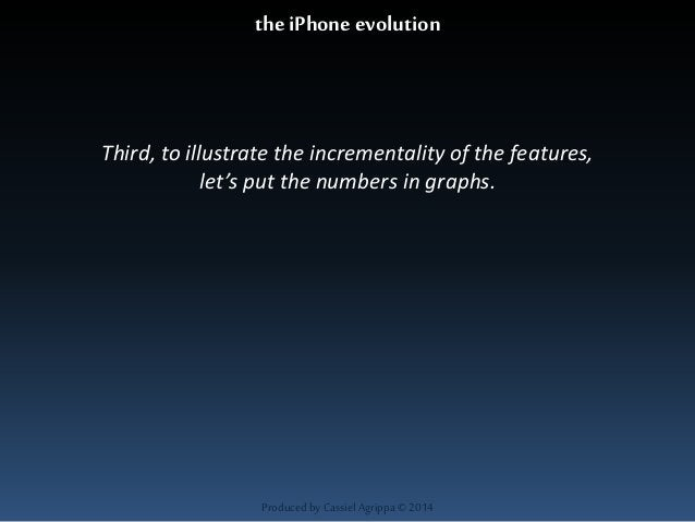 the iPhone evolution  Third, to illustrate the incrementality of the features,  let's put the numbers in graphs.  Produced...