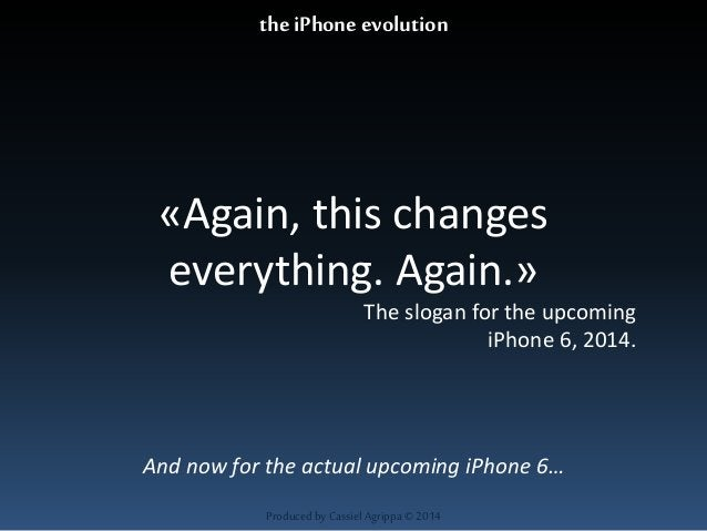 «Again, this changes  everything. Again.»  The slogan for the upcoming  Produced by Cassiel Agrippa © 2014  iPhone 6, 2014...