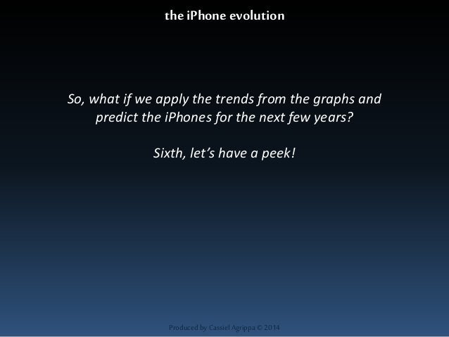 the iPhone evolution  So, what if we apply the trends from the graphs and  predict the iPhones for the next few years?  Si...