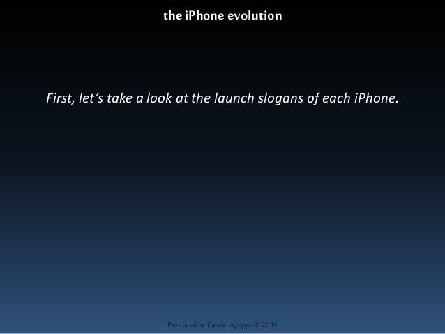 the iPhone evolution  First, let's take a look at the launch slogans of each iPhone.  Produced by Cassiel Agrippa © 2014