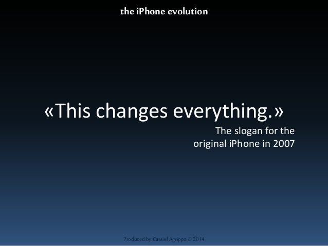 the iPhone evolution  «This changes everything.»  Produced by Cassiel Agrippa © 2014  The slogan for the  original iPhone ...