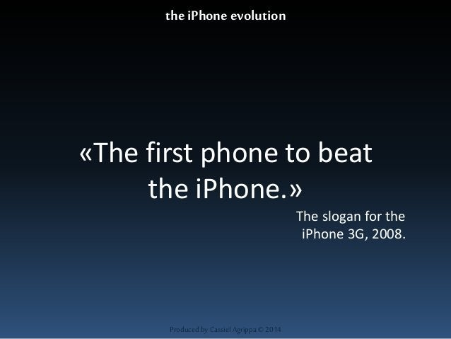 «The first phone to beat  the iPhone.»  Produced by Cassiel Agrippa © 2014  The slogan for the  iPhone 3G, 2008.  the iPho...