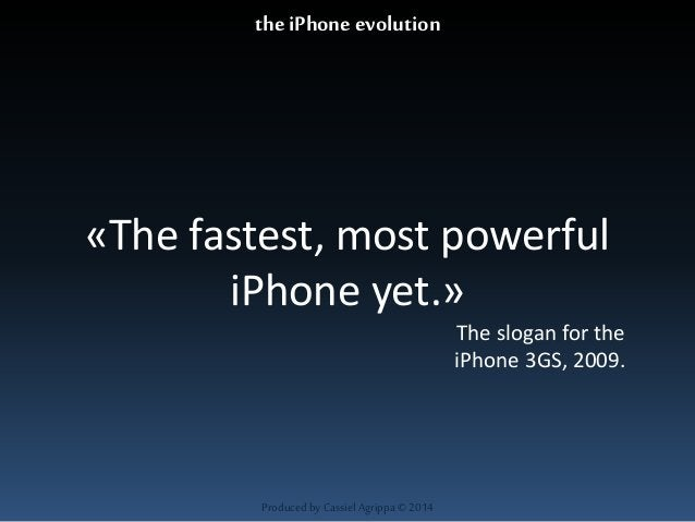 «The fastest, most powerful  iPhone yet.»  Produced by Cassiel Agrippa © 2014  The slogan for the  iPhone 3GS, 2009.  the ...