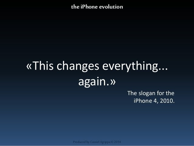 «This changes everything...  again.»  Produced by Cassiel Agrippa © 2014  The slogan for the  iPhone 4, 2010.  the iPhone ...