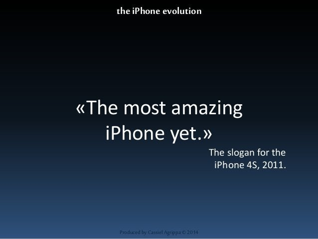 «The most amazing  iPhone yet.»  Produced by Cassiel Agrippa © 2014  The slogan for the  iPhone 4S, 2011.  the iPhone evol...