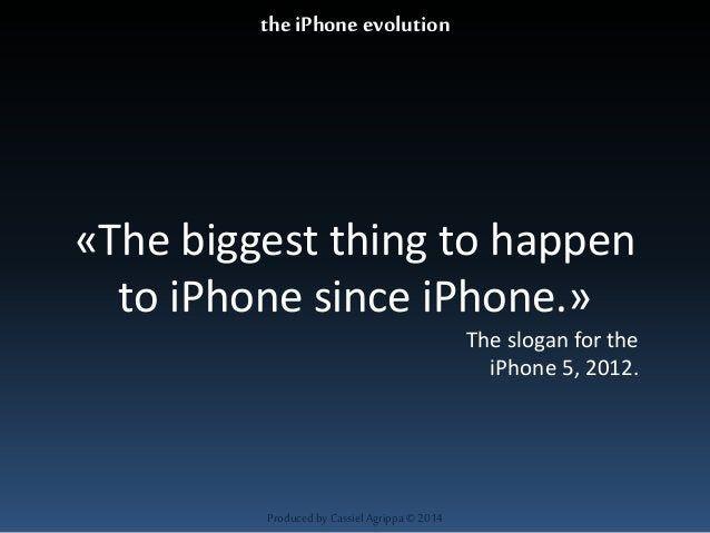 «The biggest thing to happen  to iPhone since iPhone.»  Produced by Cassiel Agrippa © 2014  The slogan for the  iPhone 5, ...