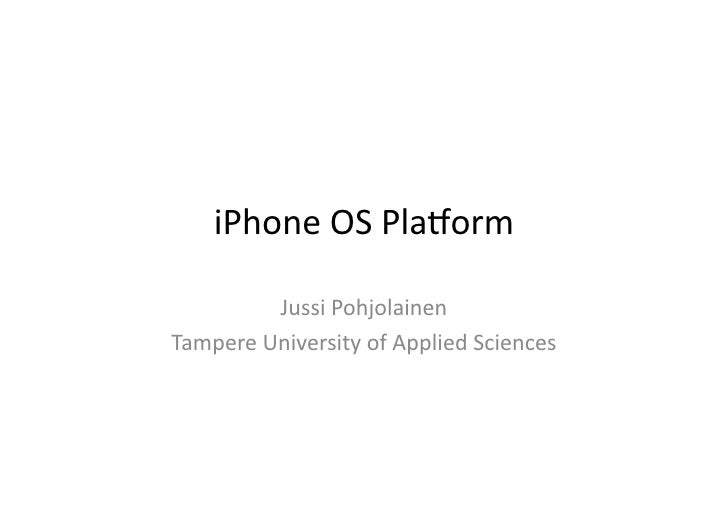 iPhone	   OS	   Pla,orm	                 Jussi	   Pohjolainen	    Tampere	   University	   of	   Applied	   Sciences