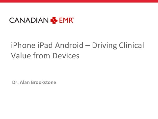 iPhone iPad Android – Driving ClinicalValue from DevicesDr. Alan Brookstone